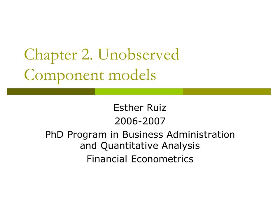 Chapter 2. Unobserved Component models Esther Ruiz 2006-2007 PhD Program in Business Administration and Quantitative Analysis Financial Econometrics