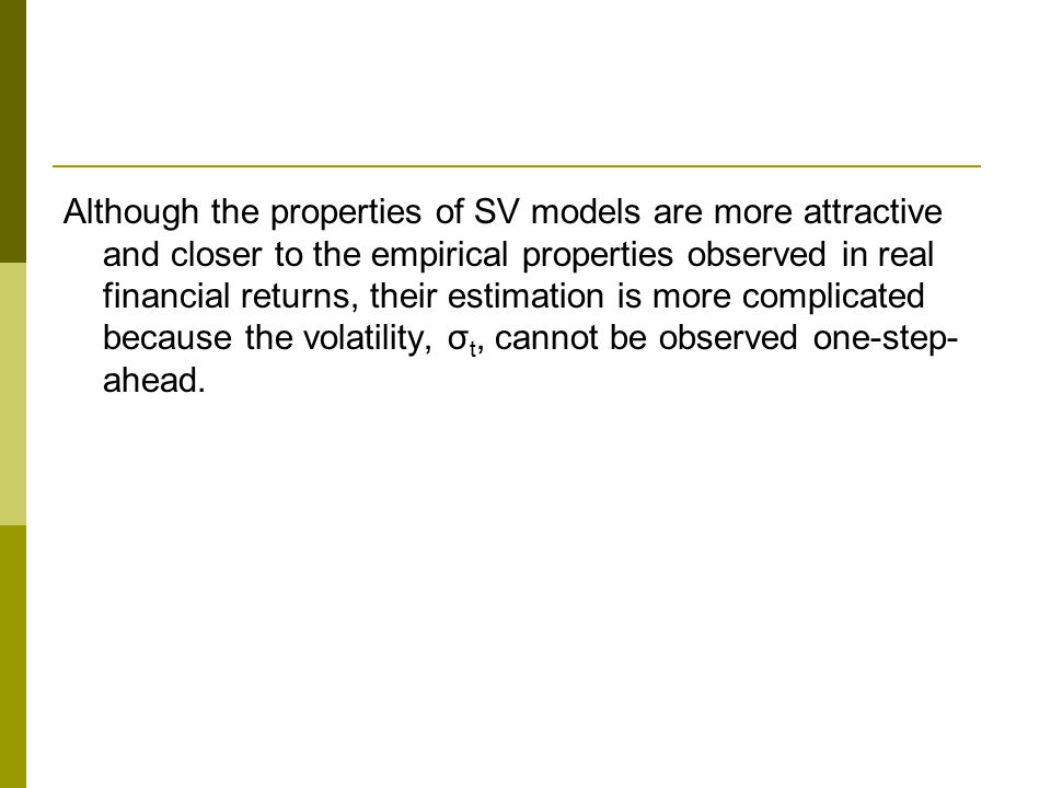 Although the properties of SV models are more attractive and closer to the empirical properties observed in real financial returns, their estimation is more complicated because the volatility, σ t, cannot be observed one-step- ahead.