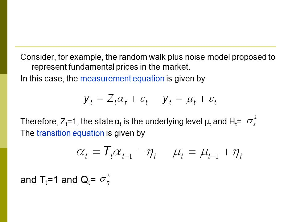Consider, for example, the random walk plus noise model proposed to represent fundamental prices in the market. In this case, the measurement equation