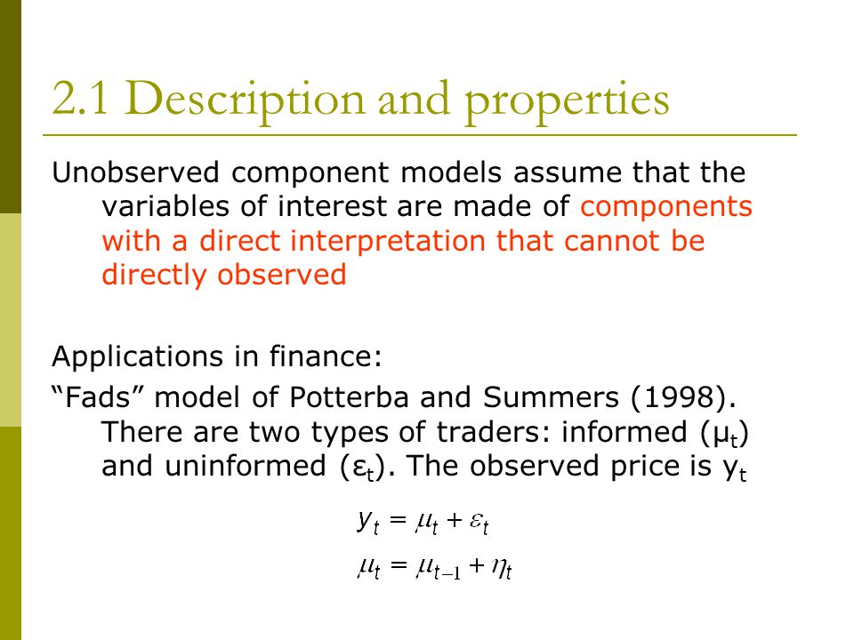 2.1 Description and properties Unobserved component models assume that the variables of interest are made of components with a direct interpretation that cannot be directly observed Applications in finance: Fads model of Potterba and Summers (1998).