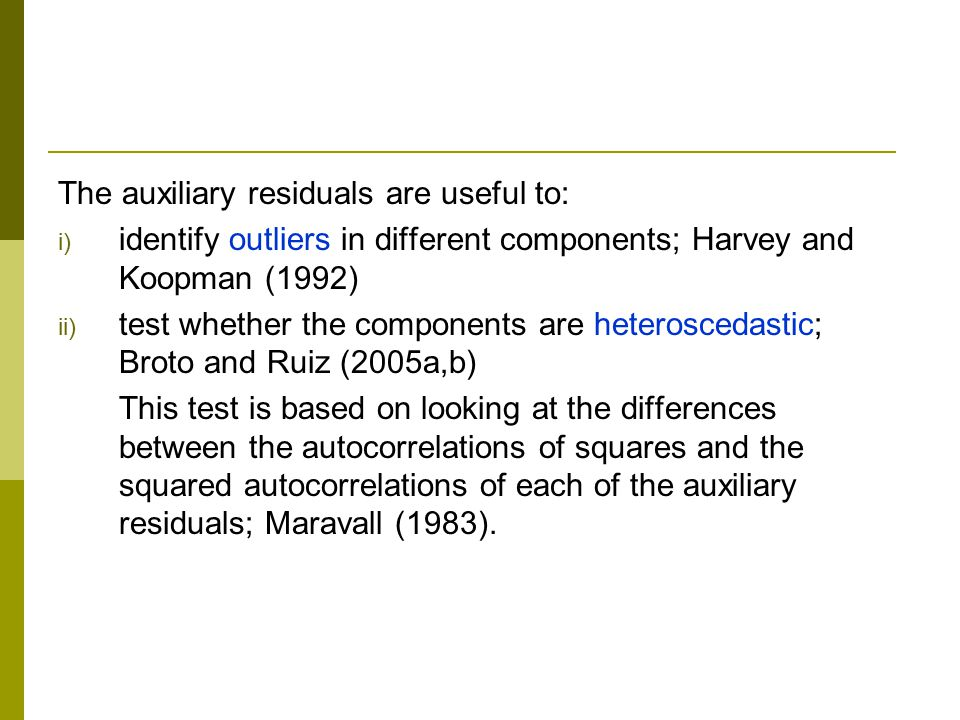 The auxiliary residuals are useful to: i) identify outliers in different components; Harvey and Koopman (1992) ii) test whether the components are heteroscedastic; Broto and Ruiz (2005a,b) This test is based on looking at the differences between the autocorrelations of squares and the squared autocorrelations of each of the auxiliary residuals; Maravall (1983).