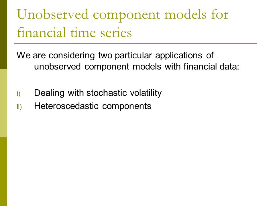 Unobserved component models for financial time series We are considering two particular applications of unobserved component models with financial data: i) Dealing with stochastic volatility ii) Heteroscedastic components