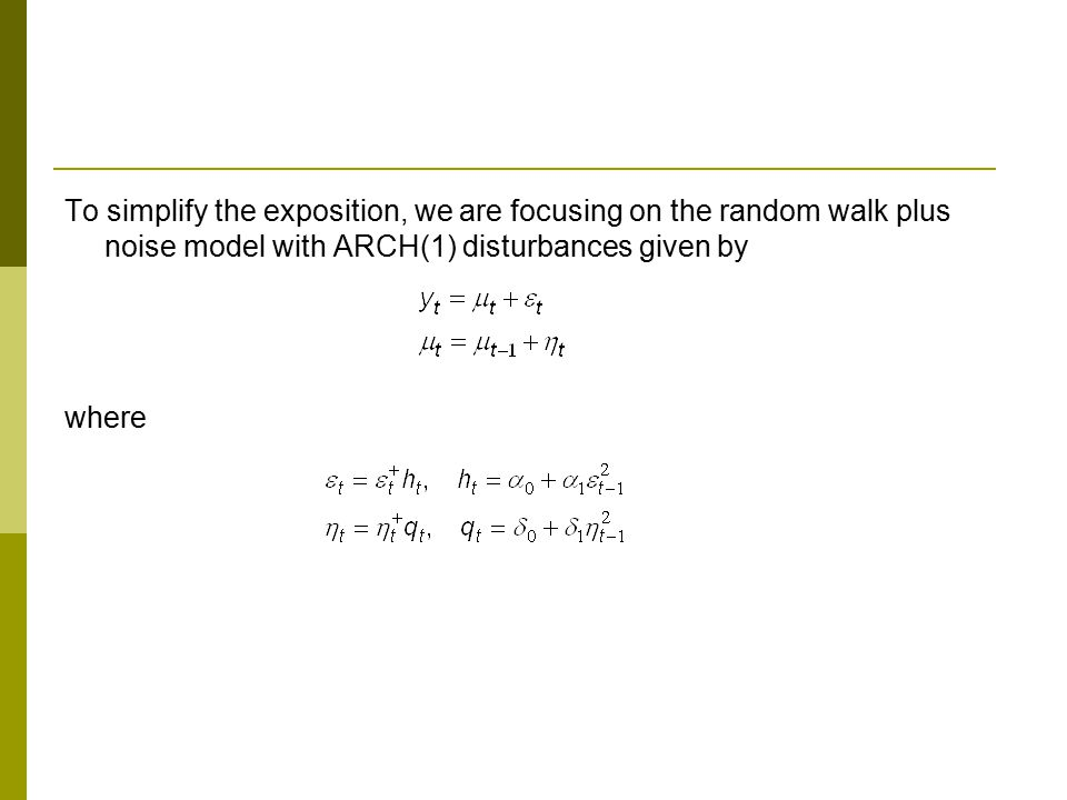 To simplify the exposition, we are focusing on the random walk plus noise model with ARCH(1) disturbances given by where