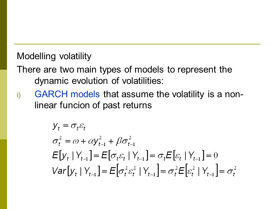 Modelling volatility There are two main types of models to represent the dynamic evolution of volatilities: i) GARCH models that assume the volatility