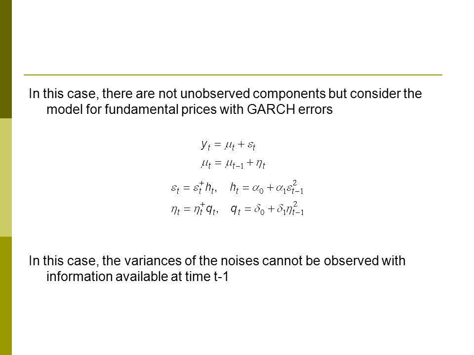In this case, there are not unobserved components but consider the model for fundamental prices with GARCH errors In this case, the variances of the noises cannot be observed with information available at time t-1
