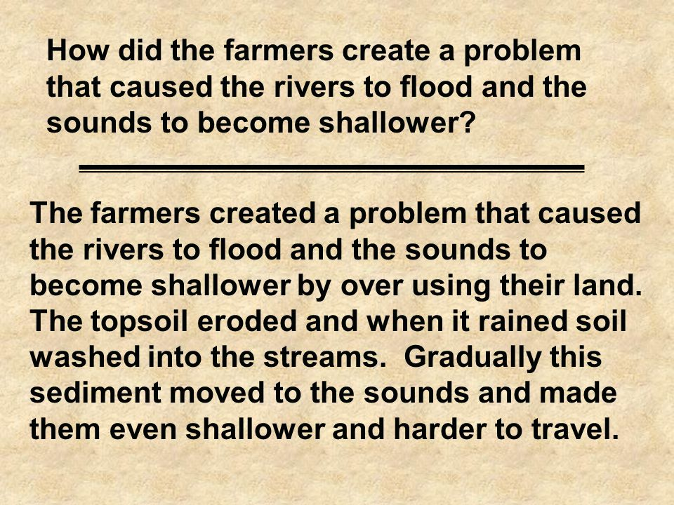 How did the farmers create a problem that caused the rivers to flood and the sounds to become shallower.