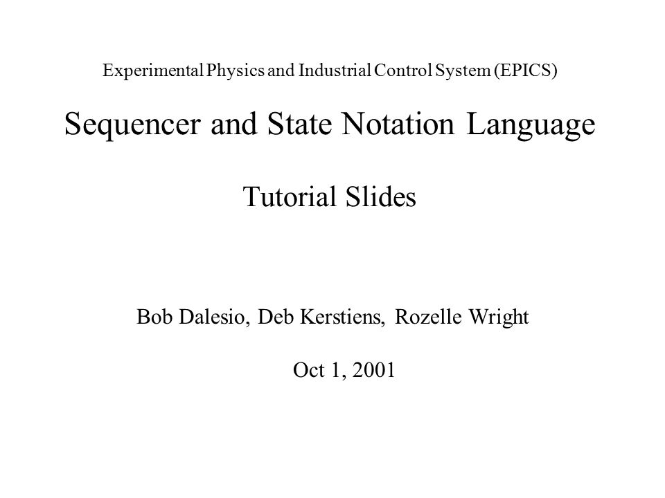 Experimental Physics and Industrial Control System (EPICS) Sequencer and State Notation Language Tutorial Slides Bob Dalesio, Deb Kerstiens, Rozelle W