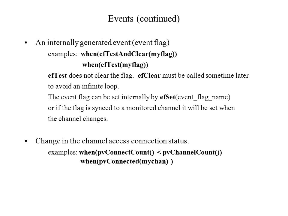 Events (continued) An internally generated event (event flag) examples: when(efTestAndClear(myflag)) when(efTest(myflag)) efTest does not clear the flag.