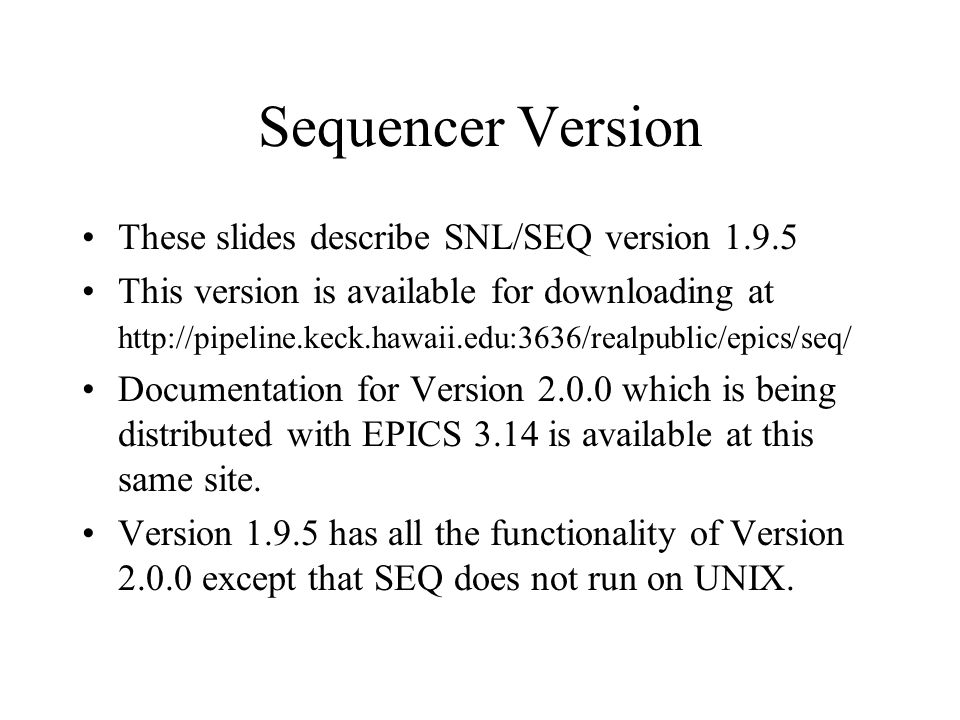 Sequencer Version These slides describe SNL/SEQ version 1.9.5 This version is available for downloading at http://pipeline.keck.hawaii.edu:3636/realpublic/epics/seq/ Documentation for Version 2.0.0 which is being distributed with EPICS 3.14 is available at this same site.