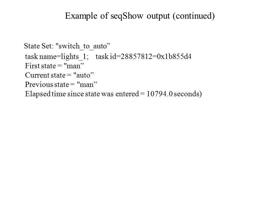 Example of seqShow output (continued) State Set: switch_to_auto task name=lights_1; task id=28857812=0x1b855d4 First state = man Current state = auto Previous state = man Elapsed time since state was entered = 10794.0 seconds)