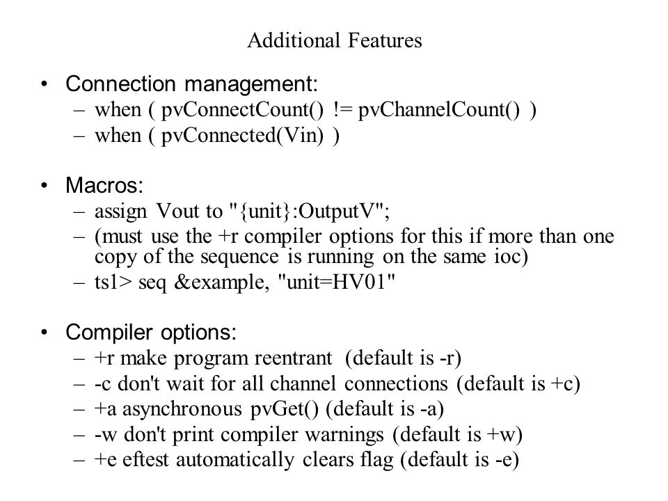 Additional Features Connection management: –when ( pvConnectCount() != pvChannelCount() ) –when ( pvConnected(Vin) ) Macros: –assign Vout to {unit}:OutputV ; –(must use the +r compiler options for this if more than one copy of the sequence is running on the same ioc) –ts1> seq &example, unit=HV01 Compiler options: –+r make program reentrant (default is -r) –-c don t wait for all channel connections (default is +c) –+a asynchronous pvGet() (default is -a) –-w don t print compiler warnings (default is +w) –+e eftest automatically clears flag (default is -e)