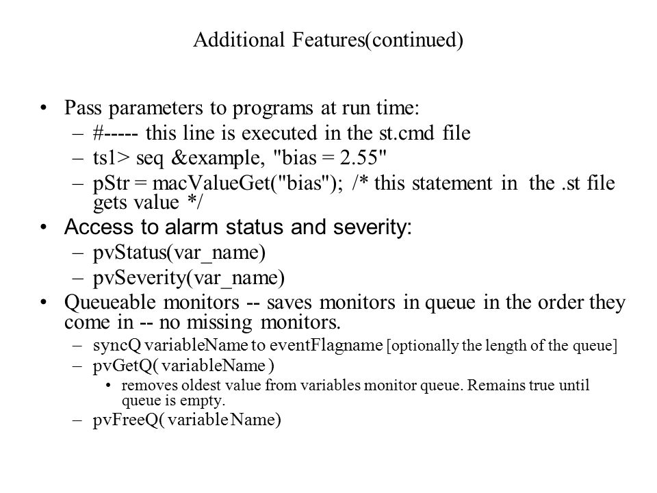 Additional Features(continued) Pass parameters to programs at run time: –#----- this line is executed in the st.cmd file –ts1> seq &example, bias = 2.55 –pStr = macValueGet( bias ); /* this statement in the.st file gets value */ Access to alarm status and severity: –pvStatus(var_name) –pvSeverity(var_name) Queueable monitors -- saves monitors in queue in the order they come in -- no missing monitors.