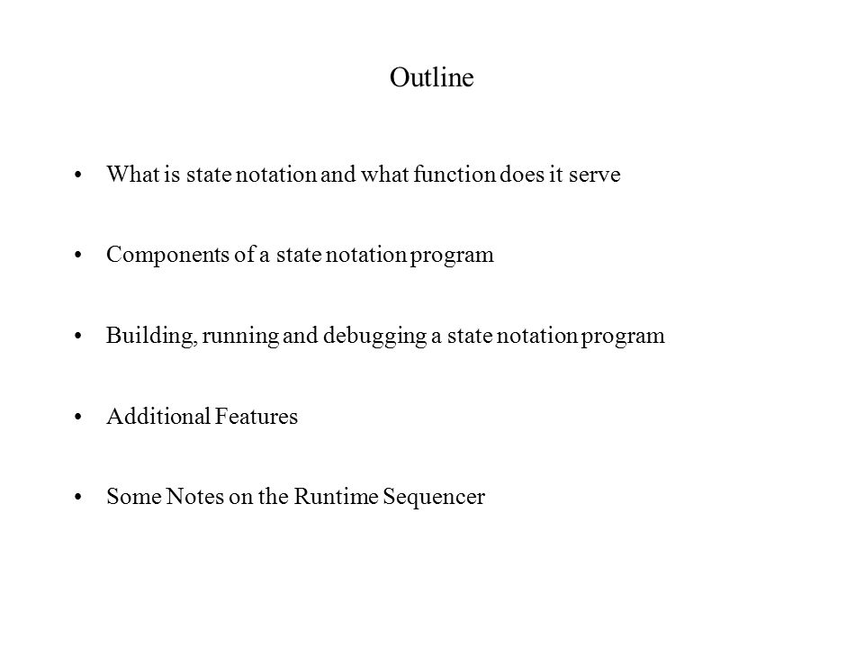 Outline What is state notation and what function does it serve Components of a state notation program Building, running and debugging a state notation program Additional Features Some Notes on the Runtime Sequencer