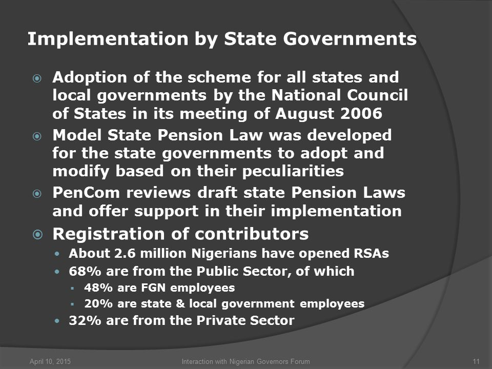 Implementation by State Governments  Adoption of the scheme for all states and local governments by the National Council of States in its meeting of August 2006  Model State Pension Law was developed for the state governments to adopt and modify based on their peculiarities  PenCom reviews draft state Pension Laws and offer support in their implementation  Registration of contributors About 2.6 million Nigerians have opened RSAs 68% are from the Public Sector, of which  48% are FGN employees  20% are state & local government employees 32% are from the Private Sector April 10, 2015Interaction with Nigerian Governors Forum11
