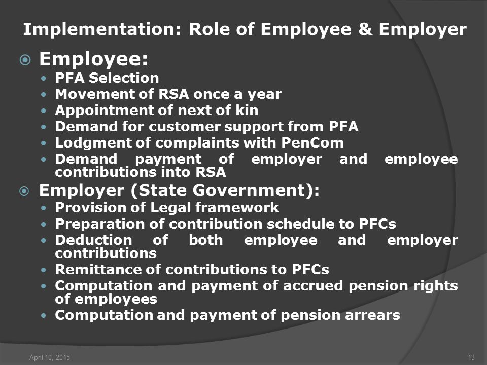 April 10, 201513 Implementation: Role of Employee & Employer  Employee: PFA Selection Movement of RSA once a year Appointment of next of kin Demand for customer support from PFA Lodgment of complaints with PenCom Demand payment of employer and employee contributions into RSA  Employer (State Government): Provision of Legal framework Preparation of contribution schedule to PFCs Deduction of both employee and employer contributions Remittance of contributions to PFCs Computation and payment of accrued pension rights of employees Computation and payment of pension arrears