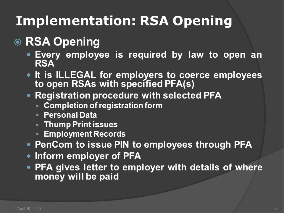 April 10, 201514 Implementation: RSA Opening  RSA Opening Every employee is required by law to open an RSA It is ILLEGAL for employers to coerce employees to open RSAs with specified PFA(s) Registration procedure with selected PFA  Completion of registration form  Personal Data  Thump Print issues  Employment Records PenCom to issue PIN to employees through PFA Inform employer of PFA PFA gives letter to employer with details of where money will be paid