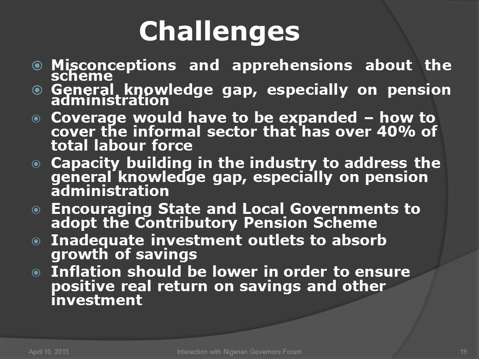 Challenges  Misconceptions and apprehensions about the scheme  General knowledge gap, especially on pension administration  Coverage would have to be expanded – how to cover the informal sector that has over 40% of total labour force  Capacity building in the industry to address the general knowledge gap, especially on pension administration  Encouraging State and Local Governments to adopt the Contributory Pension Scheme  Inadequate investment outlets to absorb growth of savings  Inflation should be lower in order to ensure positive real return on savings and other investment April 10, 2015Interaction with Nigerian Governors Forum19