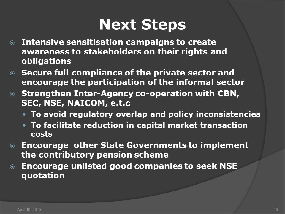 April 10, 201520 Next Steps  Intensive sensitisation campaigns to create awareness to stakeholders on their rights and obligations  Secure full compliance of the private sector and encourage the participation of the informal sector  Strengthen Inter-Agency co-operation with CBN, SEC, NSE, NAICOM, e.t.c To avoid regulatory overlap and policy inconsistencies To facilitate reduction in capital market transaction costs  Encourage other State Governments to implement the contributory pension scheme  Encourage unlisted good companies to seek NSE quotation