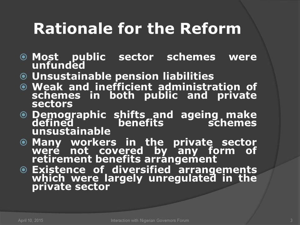 Rationale for the Reform  Most public sector schemes were unfunded  Unsustainable pension liabilities  Weak and inefficient administration of schemes in both public and private sectors  Demographic shifts and ageing make defined benefits schemes unsustainable  Many workers in the private sector were not covered by any form of retirement benefits arrangement  Existence of diversified arrangements which were largely unregulated in the private sector April 10, 2015Interaction with Nigerian Governors Forum3