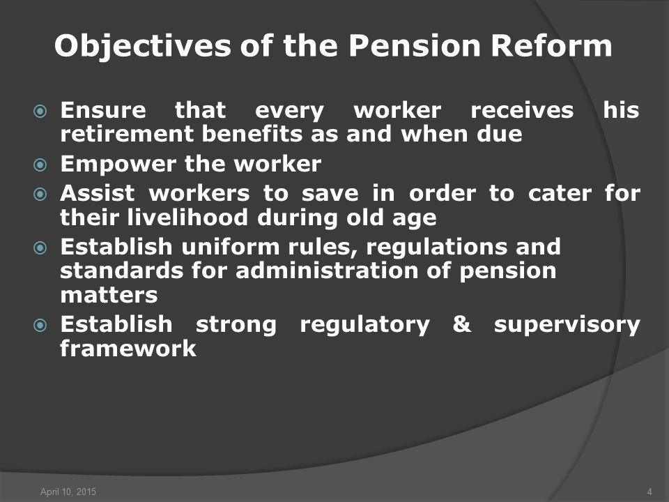April 10, 20154 Objectives of the Pension Reform  Ensure that every worker receives his retirement benefits as and when due  Empower the worker  Assist workers to save in order to cater for their livelihood during old age  Establish uniform rules, regulations and standards for administration of pension matters  Establish strong regulatory & supervisory framework