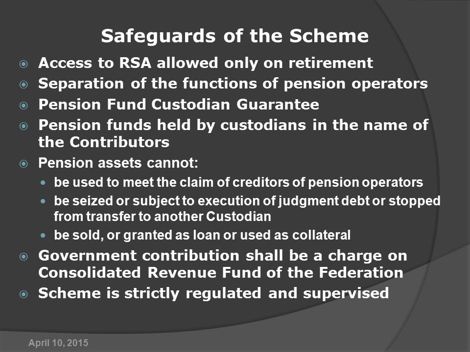 Safeguards of the Scheme  Access to RSA allowed only on retirement  Separation of the functions of pension operators  Pension Fund Custodian Guarantee  Pension funds held by custodians in the name of the Contributors  Pension assets cannot: be used to meet the claim of creditors of pension operators be seized or subject to execution of judgment debt or stopped from transfer to another Custodian be sold, or granted as loan or used as collateral  Government contribution shall be a charge on Consolidated Revenue Fund of the Federation  Scheme is strictly regulated and supervised April 10, 2015