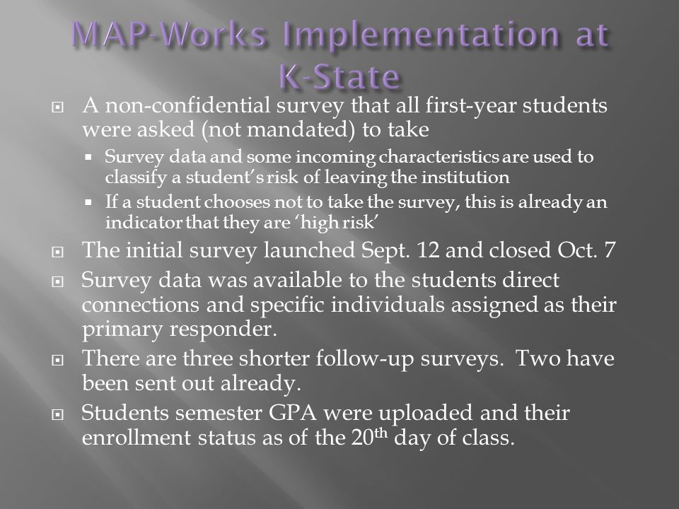  A non-confidential survey that all first-year students were asked (not mandated) to take  Survey data and some incoming characteristics are used to classify a student's risk of leaving the institution  If a student chooses not to take the survey, this is already an indicator that they are 'high risk'  The initial survey launched Sept.