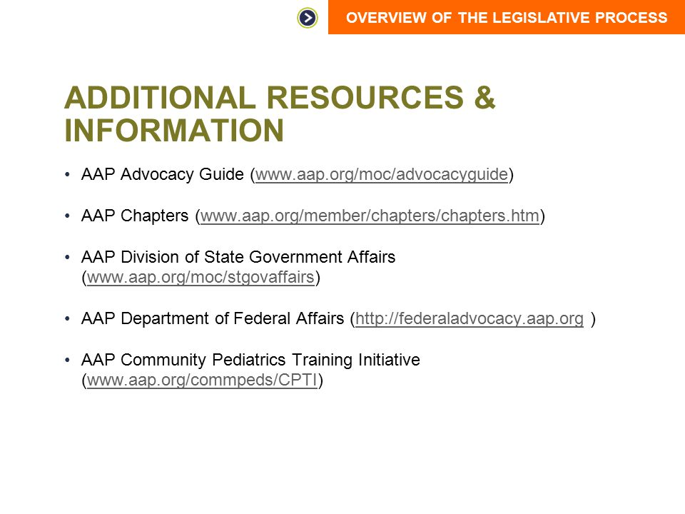 OVERVIEW OF THE LEGISLATIVE PROCESS ADDITIONAL RESOURCES & INFORMATION AAP Advocacy Guide (www.aap.org/moc/advocacyguide)www.aap.org/moc/advocacyguide