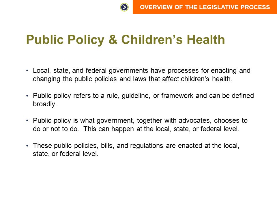 OVERVIEW OF THE LEGISLATIVE PROCESS Public Policy & Children's Health Local, state, and federal governments have processes for enacting and changing t