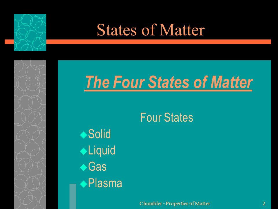 Chumbler - Properties of Matter2 States of Matter The Four States of Matter Four States  Solid  Liquid  Gas  Plasma
