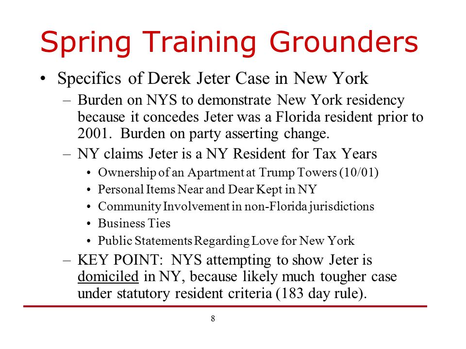 9 Spring Training Grounders Domicile Virtually Every State With an Income Tax Taxes Entire Income of Those Domiciled in State –Note: No broad based income tax in AK, FL, NH, NV, SD, TN, TX, WA, WY Basic Agreement Among States—Domicile is the place where a person has his true fixed and permanent home or principal establishment to which, whenever he is absent, he has the intention of returning –Domicile is generally fact and intent driven –Union of act and intent, actions speak louder than words –Domicile, once attained, is generally not lost by absence since intent to return is critical.