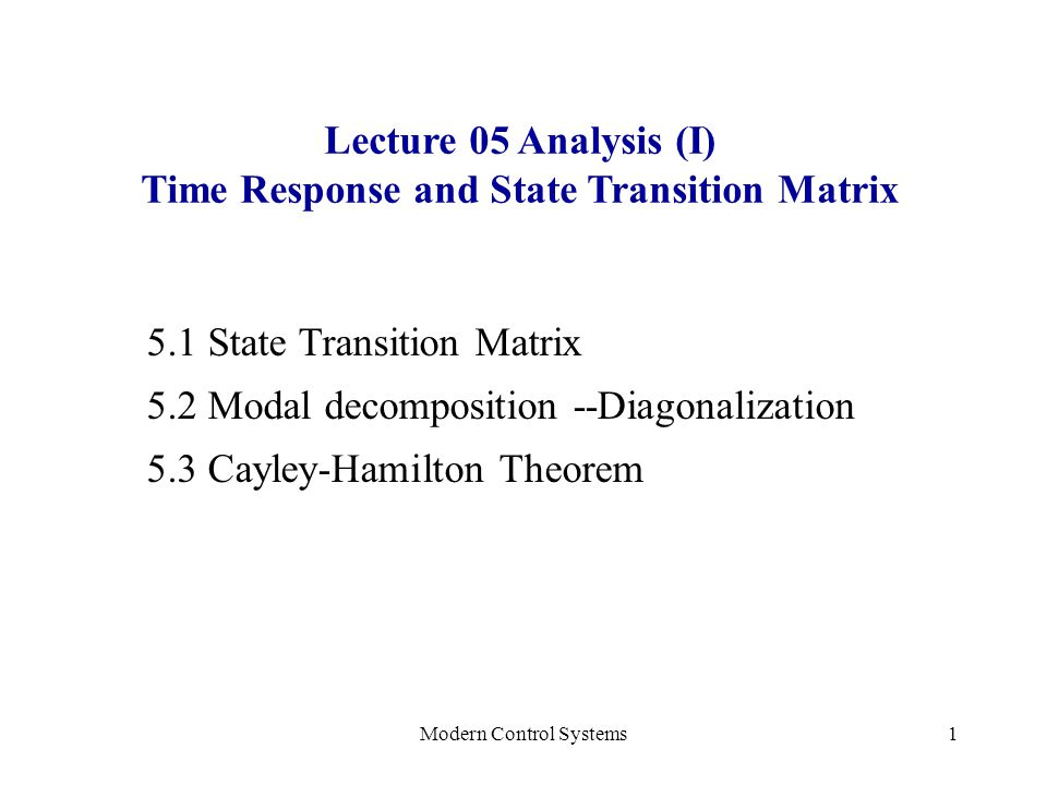 Modern Control Systems1 Lecture 05 Analysis (I) Time Response and State Transition Matrix 5.1 State Transition Matrix 5.2 Modal decomposition --Diagon