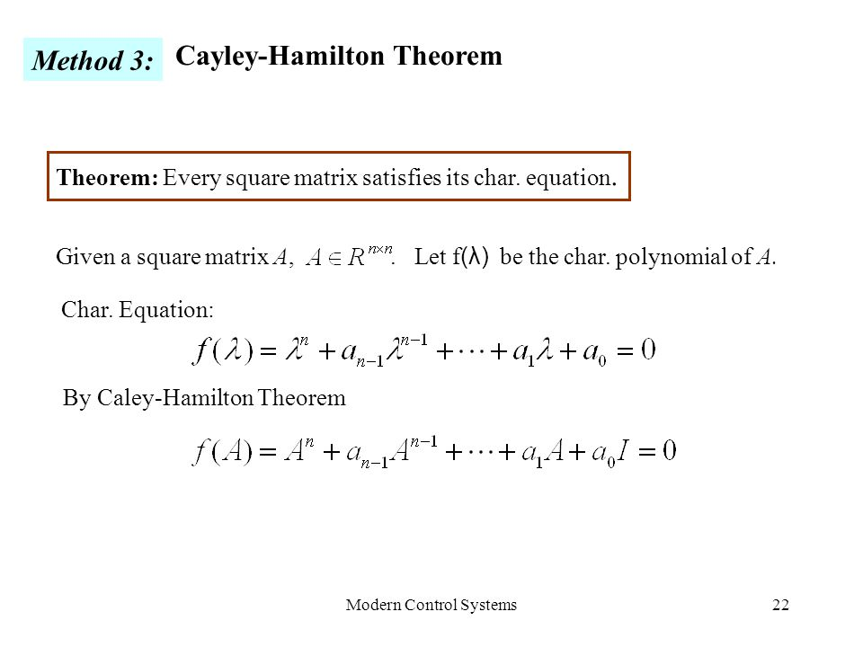 Modern Control Systems22 Method 3: Cayley-Hamilton Theorem Theorem: Every square matrix satisfies its char. equation. Given a square matrix A,. Let f