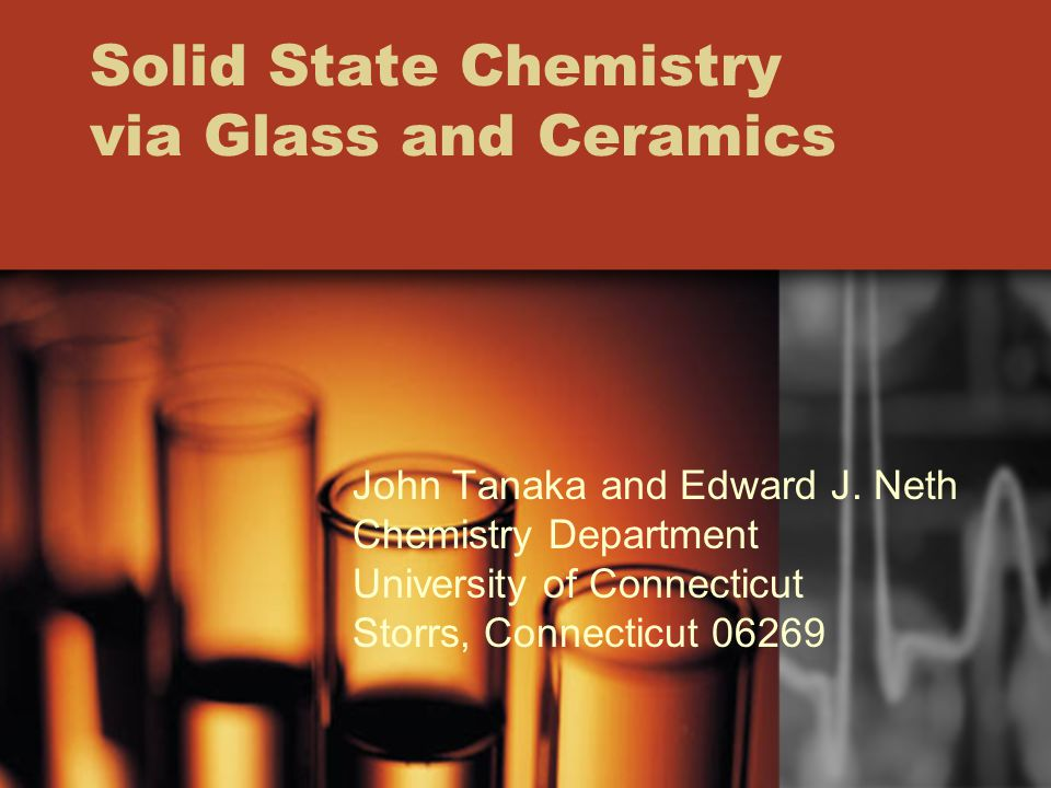 Solid State Chemistry via Glass and Ceramics John Tanaka and Edward J. Neth Chemistry Department University of Connecticut Storrs, Connecticut 06269