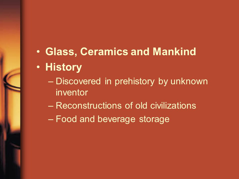 Glass, Ceramics and Mankind History –Discovered in prehistory by unknown inventor –Reconstructions of old civilizations –Food and beverage storage