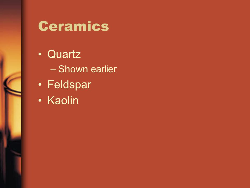 Ceramics Quartz –Shown earlier Feldspar Kaolin