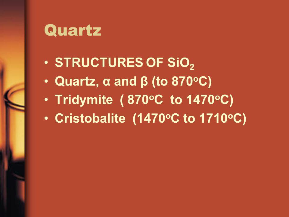 Quartz STRUCTURES OF SiO 2 Quartz, α and β (to 870 o C) Tridymite ( 870 o C to 1470 o C) Cristobalite (1470 o C to 1710 o C)