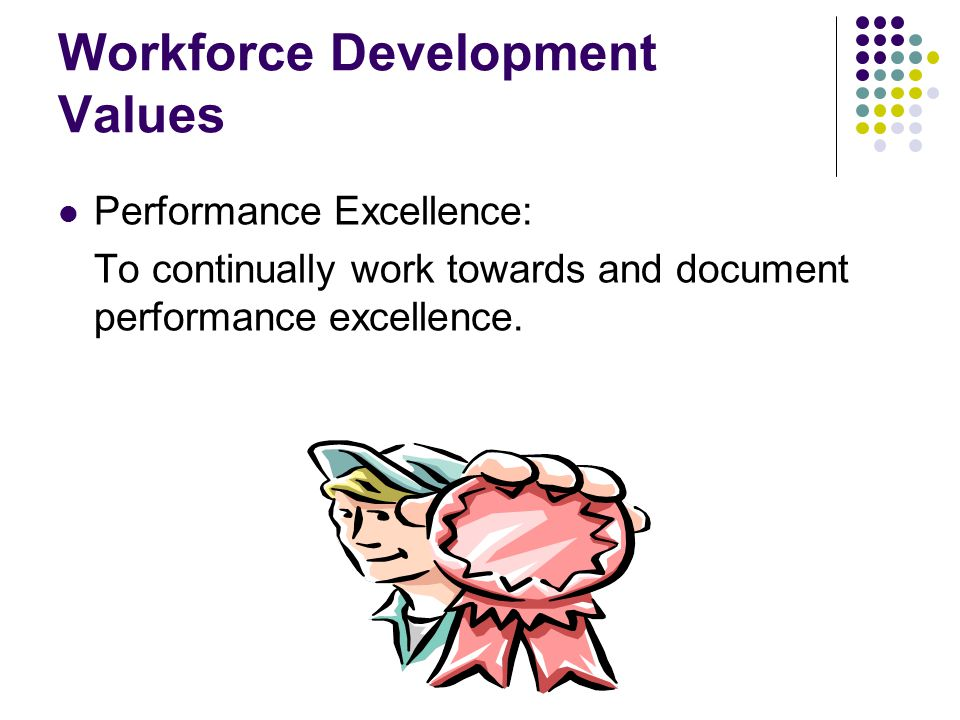 Workforce Development Values Performance Excellence: To continually work towards and document performance excellence.