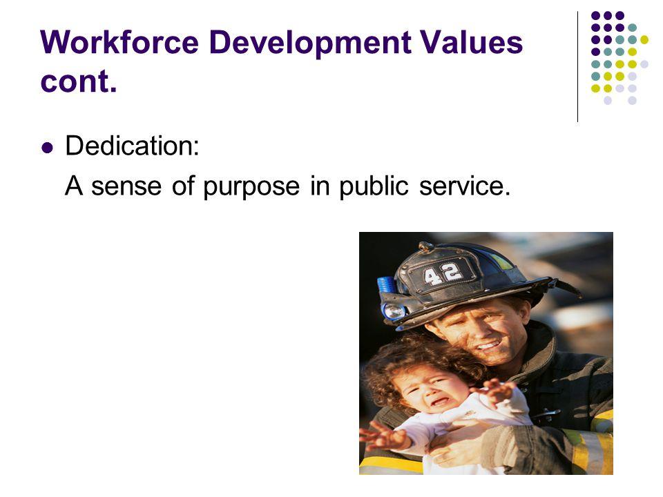 Workforce Development Values cont. Dedication: A sense of purpose in public service.