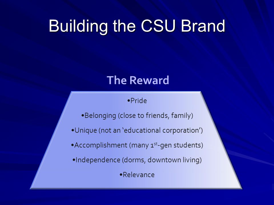 Building the CSU Brand Pride Belonging (close to friends, family) Unique (not an 'educational corporation') Accomplishment (many 1 st -gen students) I