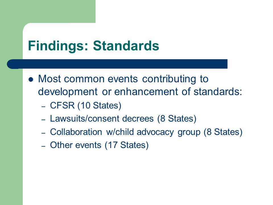 Findings: Standards Most common events contributing to development or enhancement of standards: – CFSR (10 States) – Lawsuits/consent decrees (8 State