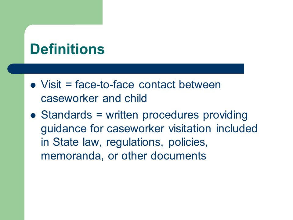 Definitions Visit = face-to-face contact between caseworker and child Standards = written procedures providing guidance for caseworker visitation incl
