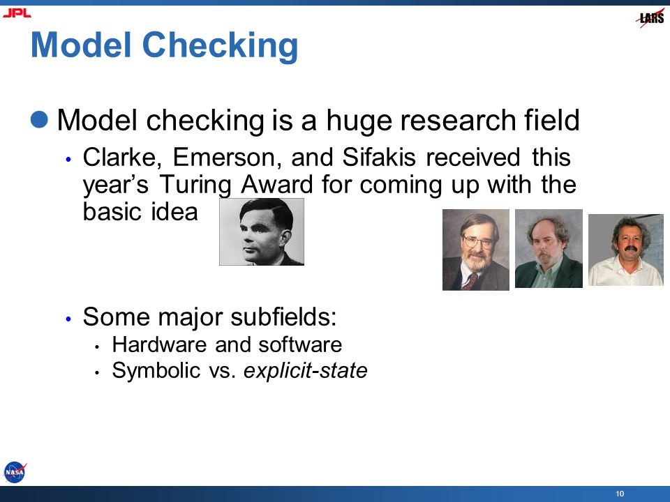 10 Model Checking Model checking is a huge research field Clarke, Emerson, and Sifakis received this year's Turing Award for coming up with the basic idea Some major subfields: Hardware and software Symbolic vs.