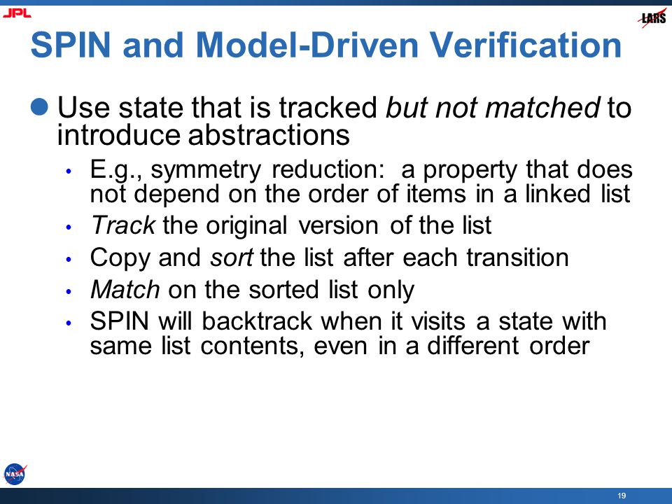 19 SPIN and Model-Driven Verification Use state that is tracked but not matched to introduce abstractions E.g., symmetry reduction: a property that do