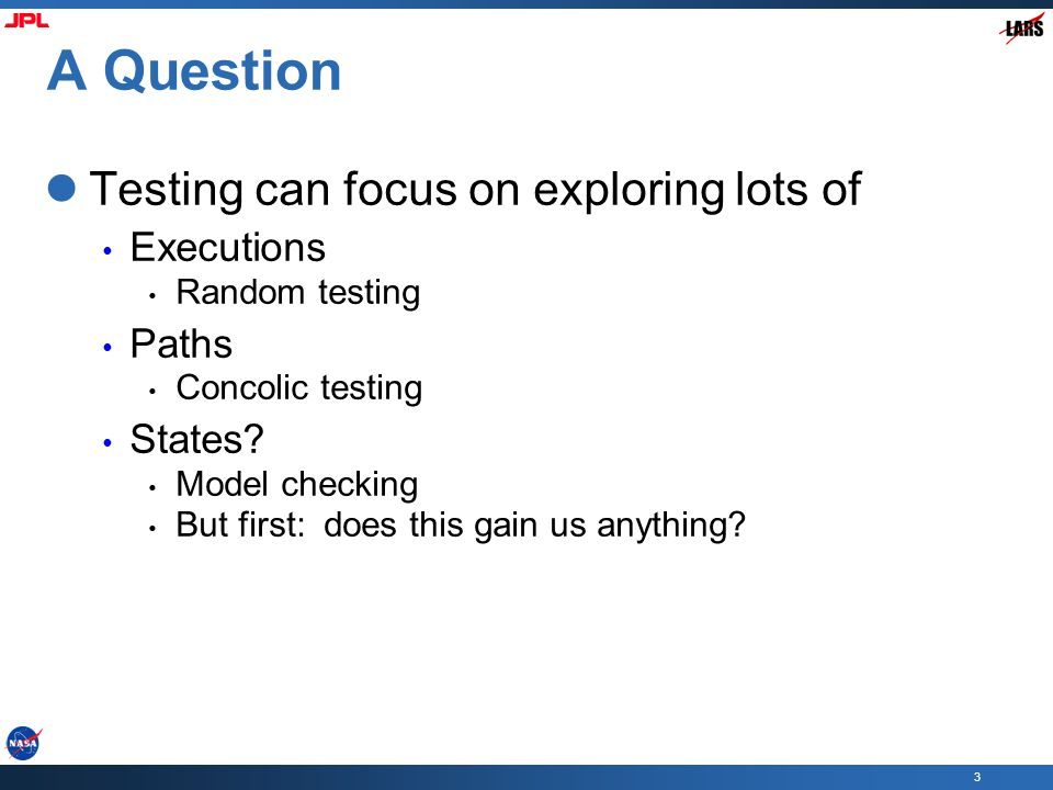 3 A Question Testing can focus on exploring lots of Executions Random testing Paths Concolic testing States? Model checking But first: does this gain