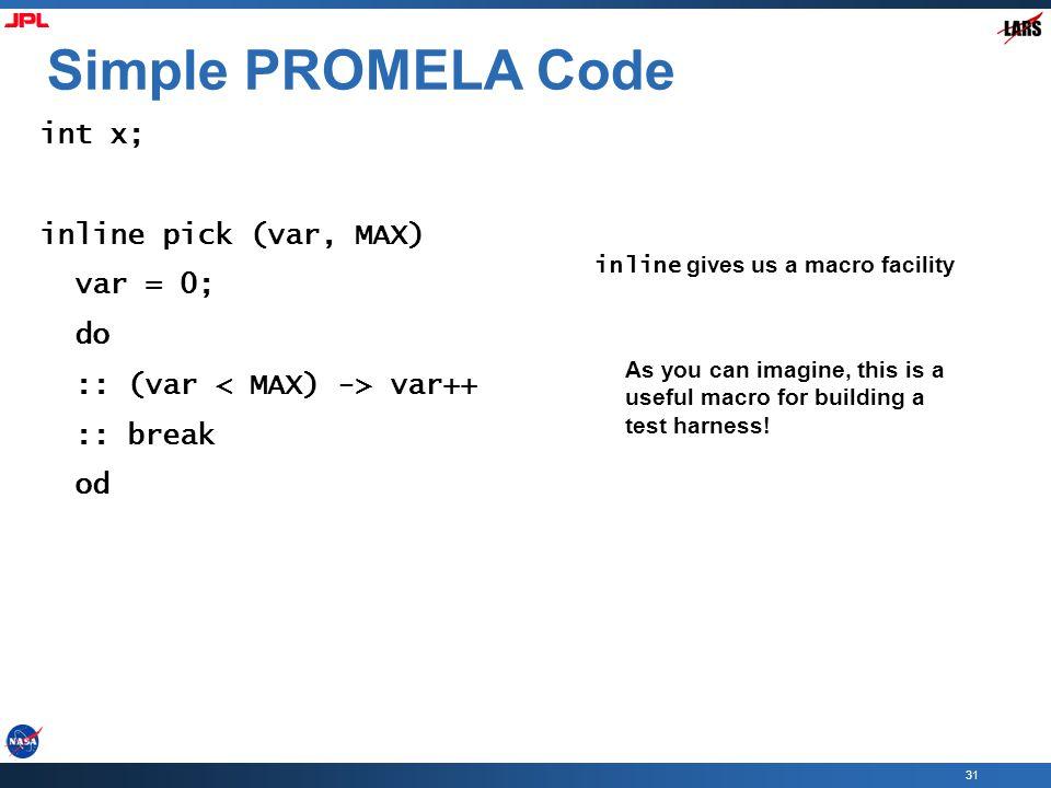 31 Simple PROMELA Code int x; inline pick (var, MAX) var = 0; do :: (var var++ :: break od inline gives us a macro facility As you can imagine, this i