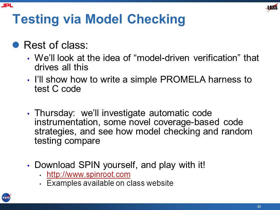 """33 Testing via Model Checking Rest of class: We'll look at the idea of """"model-driven verification"""" that drives all this I'll show how to write a simpl"""