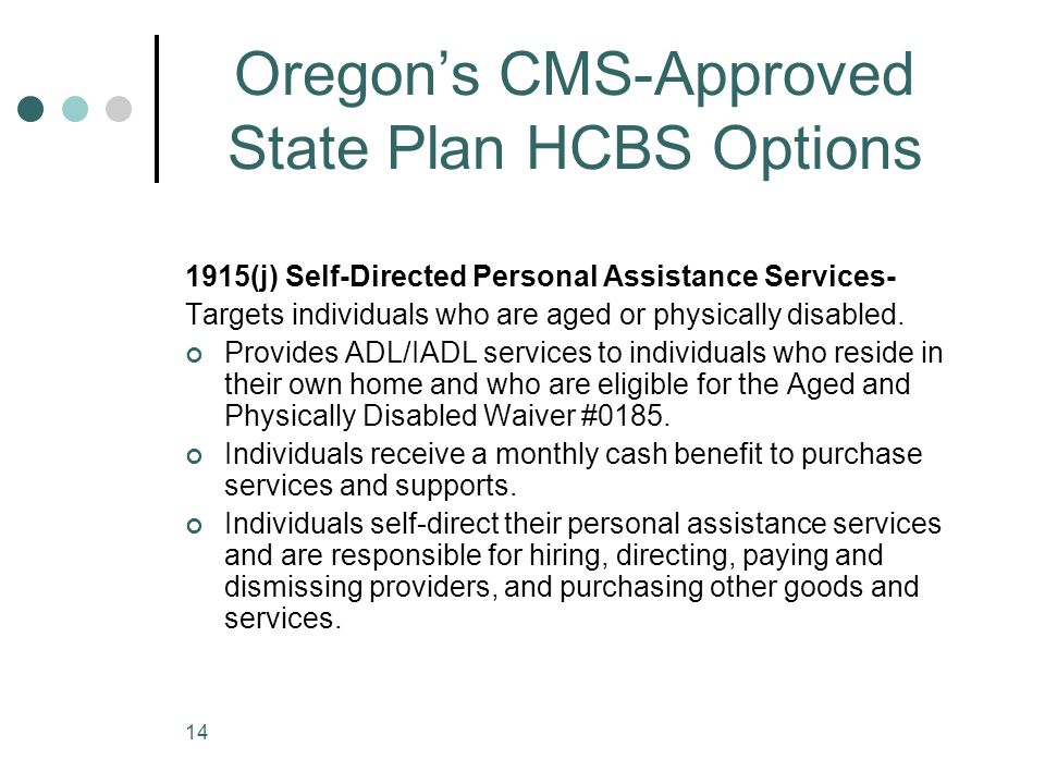 14 Oregon's CMS-Approved State Plan HCBS Options 1915(j) Self-Directed Personal Assistance Services- Targets individuals who are aged or physically di