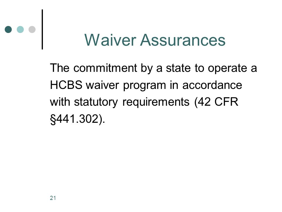 21 Waiver Assurances The commitment by a state to operate a HCBS waiver program in accordance with statutory requirements (42 CFR §441.302).