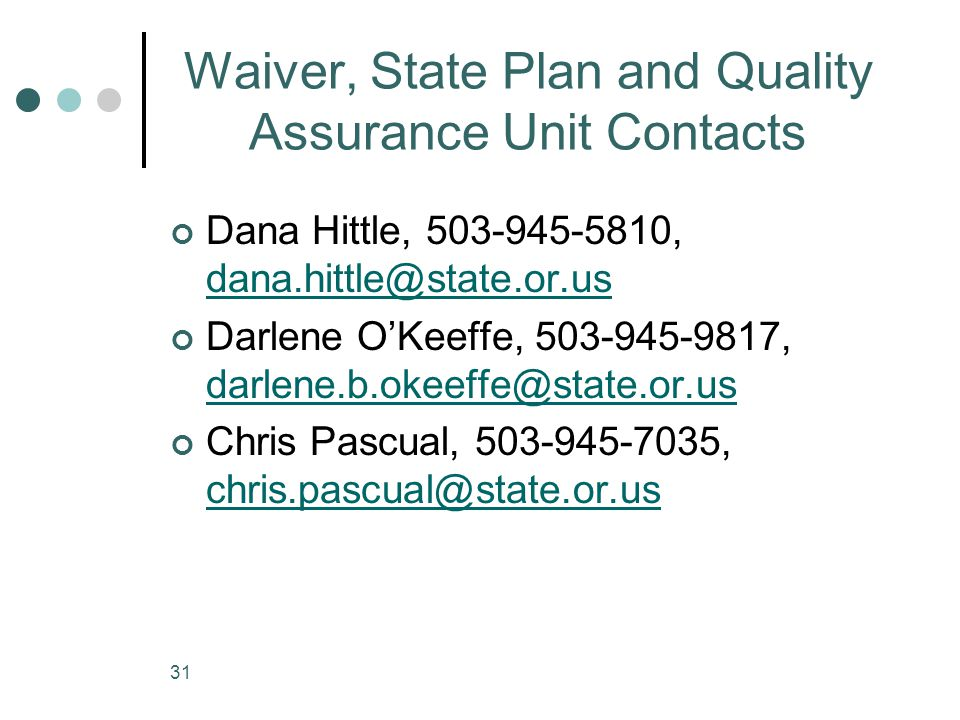 31 Waiver, State Plan and Quality Assurance Unit Contacts Dana Hittle, 503-945-5810, dana.hittle@state.or.us dana.hittle@state.or.us Darlene O'Keeffe,
