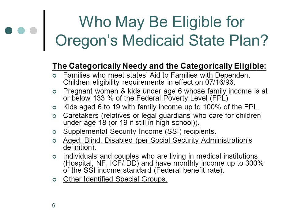 6 Who May Be Eligible for Oregon's Medicaid State Plan? The Categorically Needy and the Categorically Eligible: Families who meet states' Aid to Famil